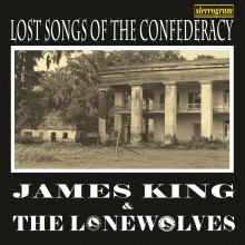 Lost Songs Of The Confederacy - James King & The Lonewolves